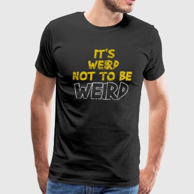 It's Weird Not To Be Weird - Men's Premium T-Shirt