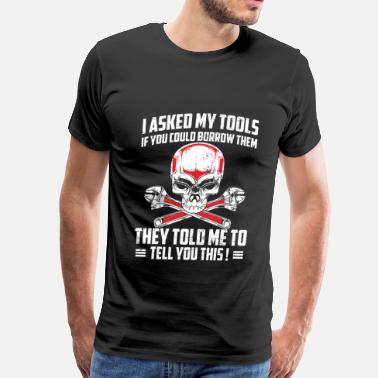 Funny Mechanic Mechanic - Ask my tools if you could borrow them - Men's Premium T-Shirt
