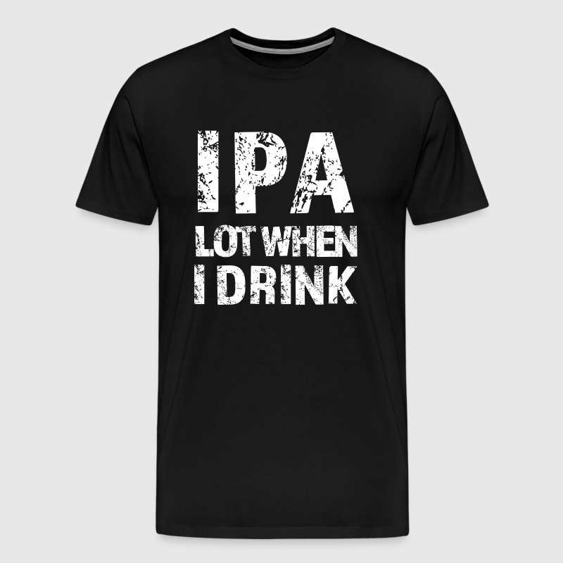 IPA lot when I drink funny beer shirt - Men's Premium T-Shirt