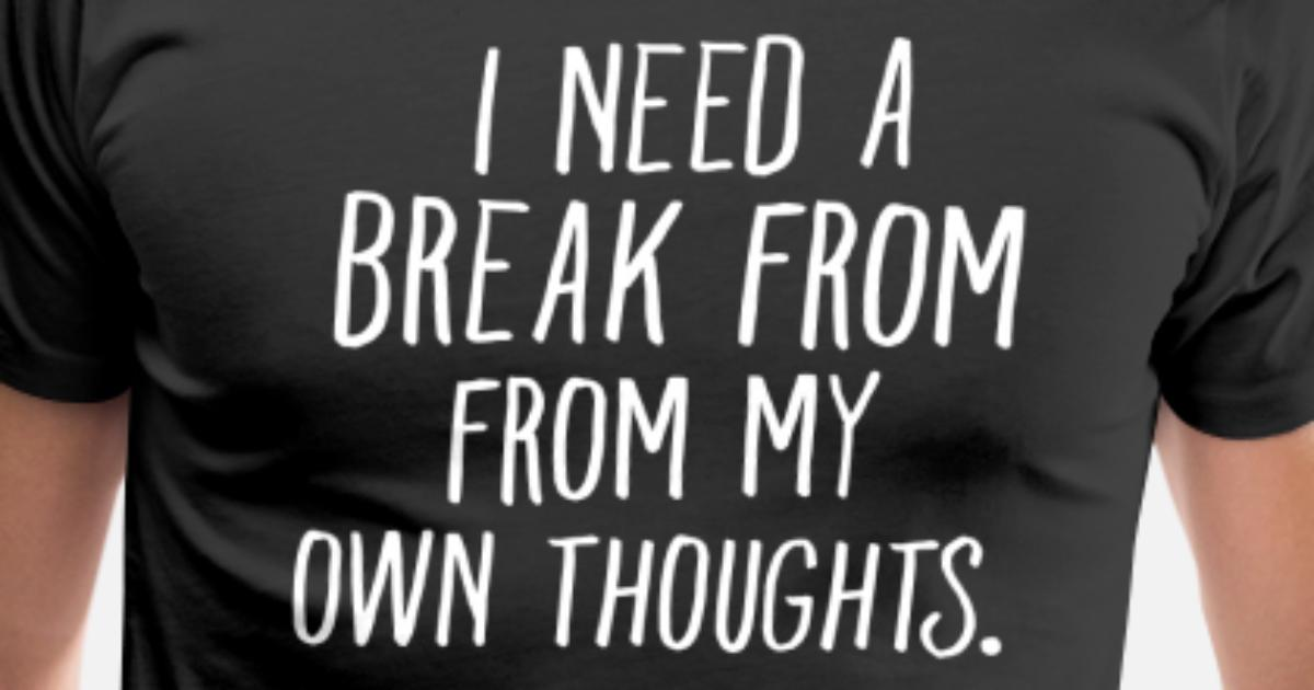 I Need A Break From My Own Thoughts Mens Premium T Shirt Spreadshirt