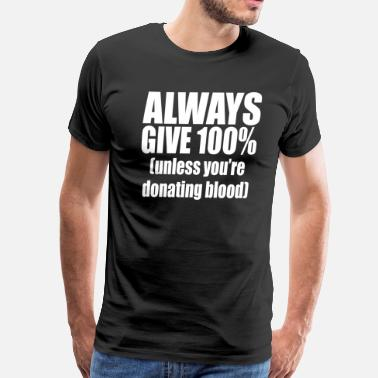 Always Give 100 Percent Always Give 100% - Men's Premium T-Shirt