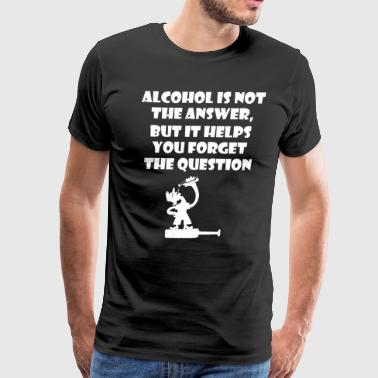 Alcohol Is Not Answer But Helps Forget Question - Men's Premium T-Shirt