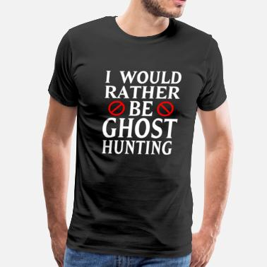 Ghost Null I Would Rather Be Ghost Hunting - Men's Premium T-Shirt