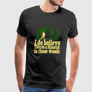 Squatch I Do Believe There s A Squatch In These Woods - Men's Premium T-Shirt