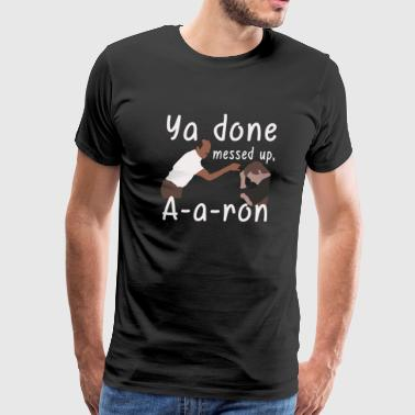 you done messed up - aaroon - Men's Premium T-Shirt