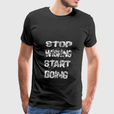 stop wishing start doing - Men's Premium T-Shirt