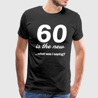 60 Saying 60 is the new...what was I saying? - Men's Premium T-Shirt