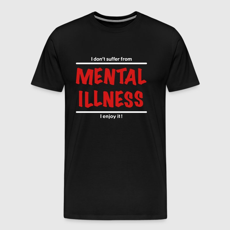 I don't suffer from Mental Illness - Men's Premium T-Shirt