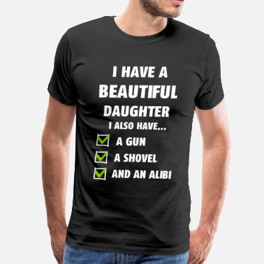 I Have A Beautiful Daughter I Also Have A Gun A Shovel And An Alibi Have A Beautiful Daughter Funny Dad - Men's Premium T-Shirt