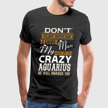 Dont Flirt With Me Dont Flirt With Me Love My Man He Crazy Aquarius - Men's Premium T-Shirt