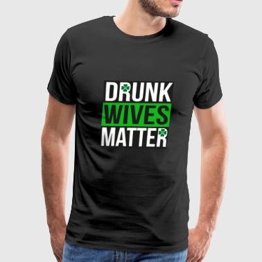 Drunk Wives Matter - Womens St Patricks Day Shirts - Men's Premium T-Shirt