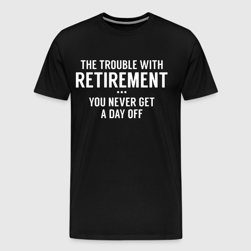 The Trouble with retirement you never get day off - Men's Premium T-Shirt