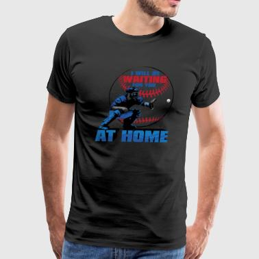 I Will Be Waiting For You At Home Baseball Catcher - Men's Premium T-Shirt