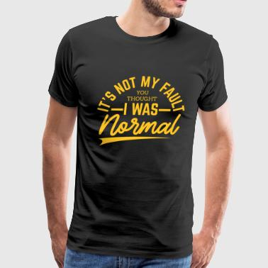 Not My Fault You Thought I Was Normal - Men's Premium T-Shirt