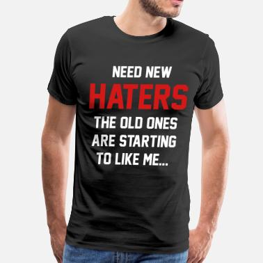 Need New Haters The Old Ones Are Starting To Like Need new haters. The old ones like me - Men's Premium T-Shirt