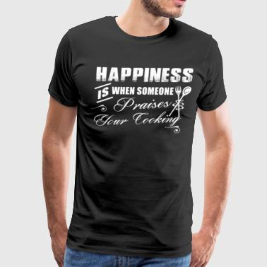 HAPPINESS IS WHEN SOMEONE PRAISES YOUR COOKING - Men's Premium T-Shirt
