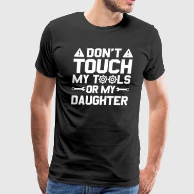 Funny Dad Don't Touch My Tools Or My Daughter - Men's Premium T-Shirt