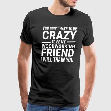 Funny Crazy Woodworking Friend Carpenter T-shirt - Men's Premium T-Shirt
