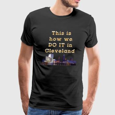 This is How We Do It in Cleveland Love Cle Ohio - Men's Premium T-Shirt