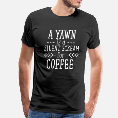 Silent A Yawn Is A Silent Scream For Coffee - Men's Premium T-Shirt
