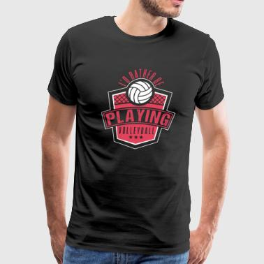 Volleyball Love I'd Rather Be Playing Volleyball - Men's Premium T-Shirt