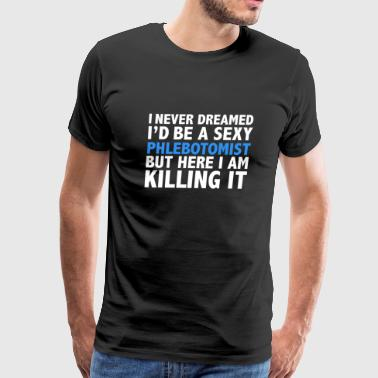 Never dreamt I'd be Sexy Phlebotomist but Killing it Phlebotomy Graduation - Men's Premium T-Shirt