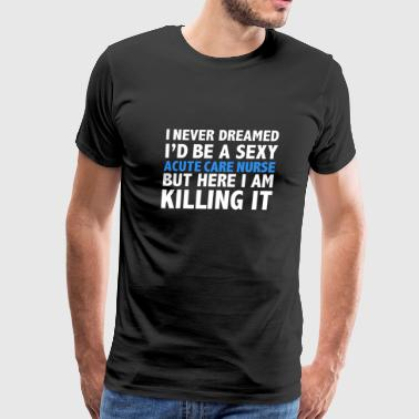 Never dreamt I'd be Sexy Acute Care Nurse but Killing it Nursing Graduation - Men's Premium T-Shirt