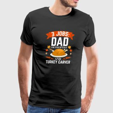 3 jobs dad Orthoptist turkey carver Thanksgiving - Men's Premium T-Shirt