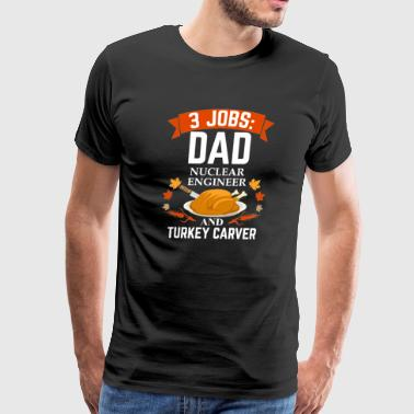 3 jobs dad Nuclear Engineer turkey carver Thanksgiving - Men's Premium T-Shirt