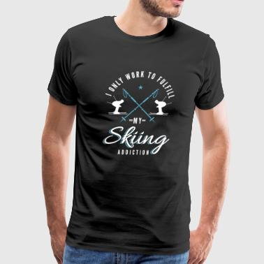 i only work to fulfill my skiing addcition Ski - Men's Premium T-Shirt