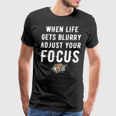 Blurry when life gets blurry adjust your focus - Men's Premium T-Shirt