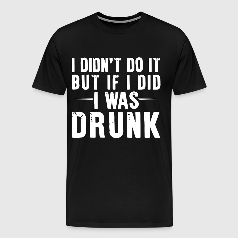 i didn t do it but if i did i was drunk - Men's Premium T-Shirt