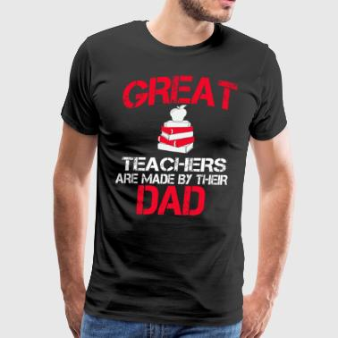 Great Teachers Are Made By Their Dad - Men's Premium T-Shirt