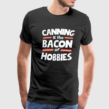 Canning Is The Bacon Of Hobbies T-Shirt - Men's Premium T-Shirt