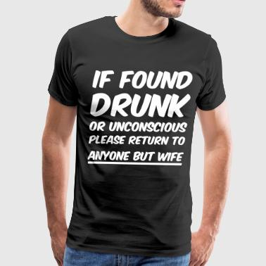 If found drunk return to anyone but wife - Men's Premium T-Shirt