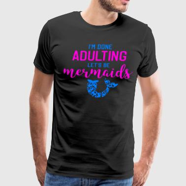 Let's Be Mermaids I'm Done Adulting Funny Mermaid Tail - Men's Premium T-Shirt