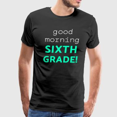 Good Morning Sixth Grade Light Funny Sixth Grade Gift 6th Teacher Appreciation - Men's Premium T-Shirt