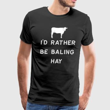 Farming Shirt Id Rather Be Baling Hay White Cute Gift Farm Country USA - Men's Premium T-Shirt