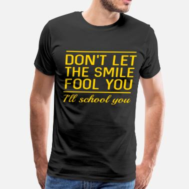 Fool Smile Don't let the smile fool you. I'll school you - Men's Premium T-Shirt