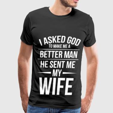I asked God to make me a better man. - Men's Premium T-Shirt