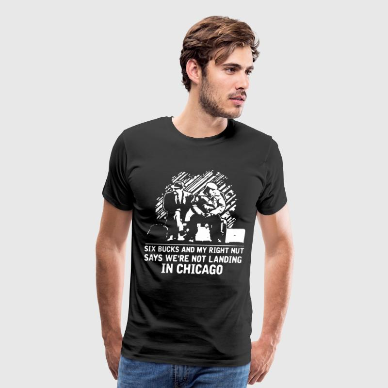 six buck and my right nut say we're not landing in - Men's Premium T-Shirt
