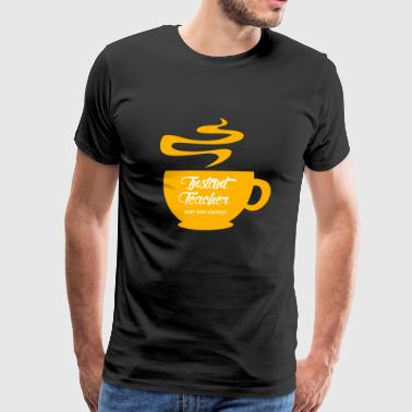 Coffee - Instant Teacher Just Add Coffee - Men's Premium T-Shirt