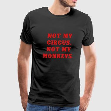 Not My Circus Not My Monkeys Not my circus, not my monkeys - Men's Premium T-Shirt