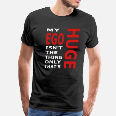 Big Gigantic My Ego Isn't The Only Thing That's Huge - Men's Premium T-Shirt