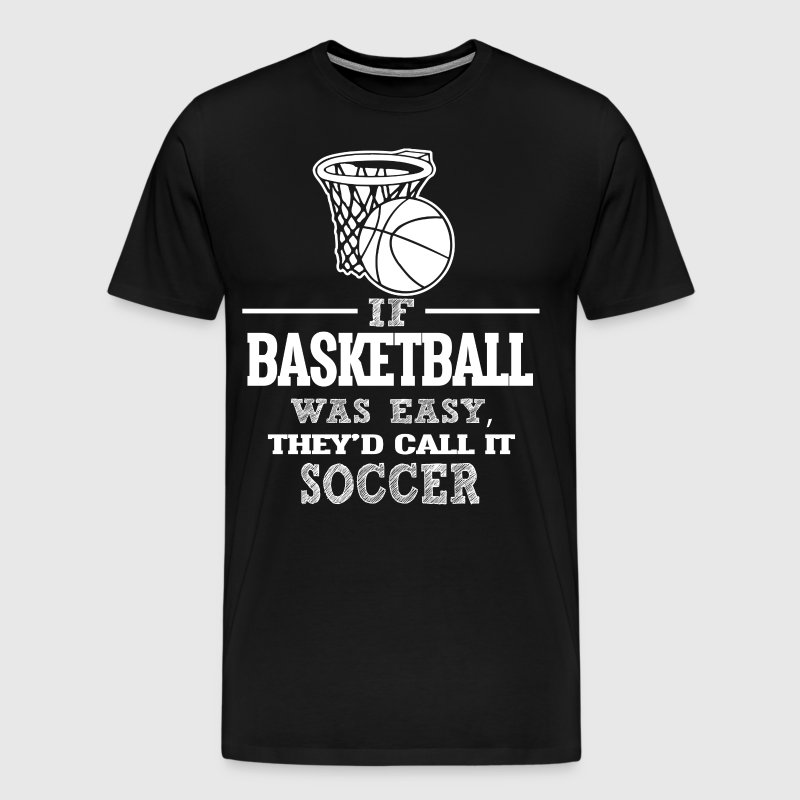 If Basketball Was Easy, They'd Call It Soccer - Men's Premium T-Shirt