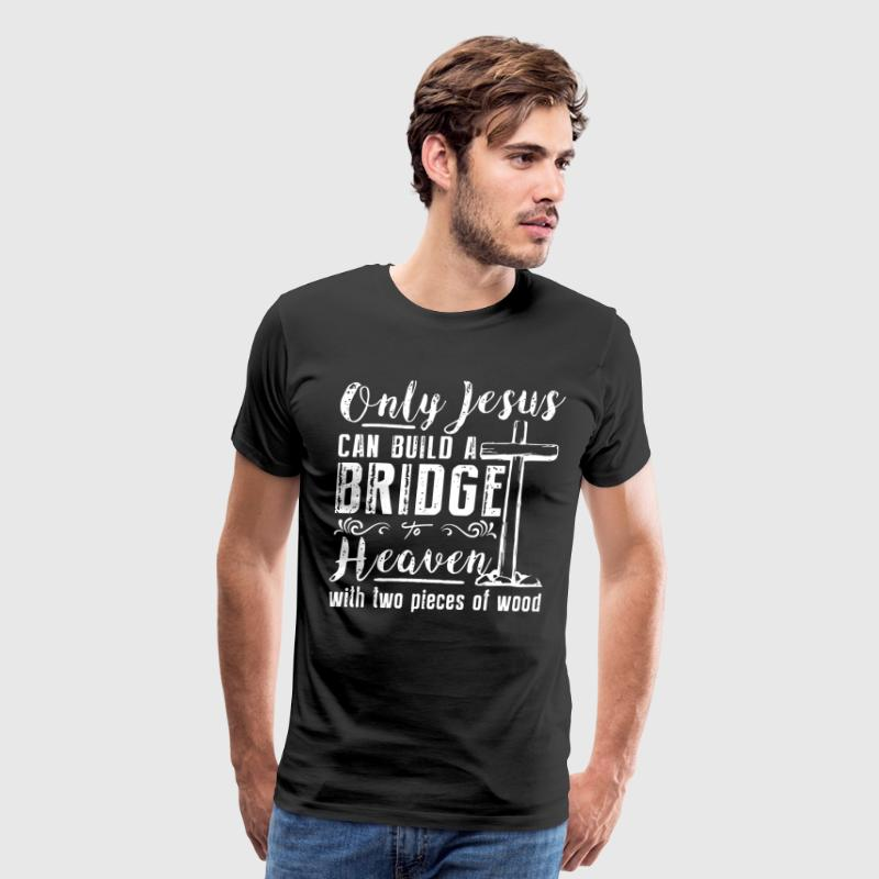 Only jesus can build a bridgea to heaven with two - Men's Premium T-Shirt