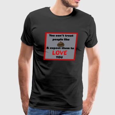 You Can't Treat People Like Shit And Expect Them To Love You - Men's Premium T-Shirt