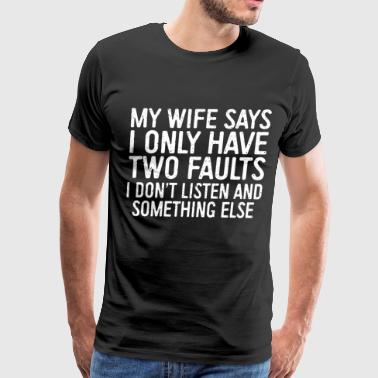 my wife says I only have two faults I dont listen - Men's Premium T-Shirt