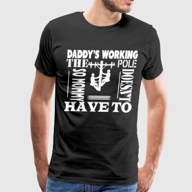 Daddy's Working The Pole T Shirt - Men's Premium T-Shirt
