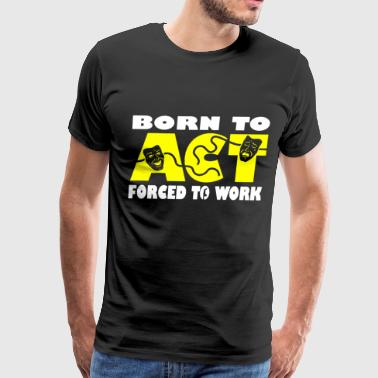 Born To Act Forced To Work Drama Teacher Actor Art - Men's Premium T-Shirt